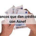 Bancos que dan créditos con Asnef