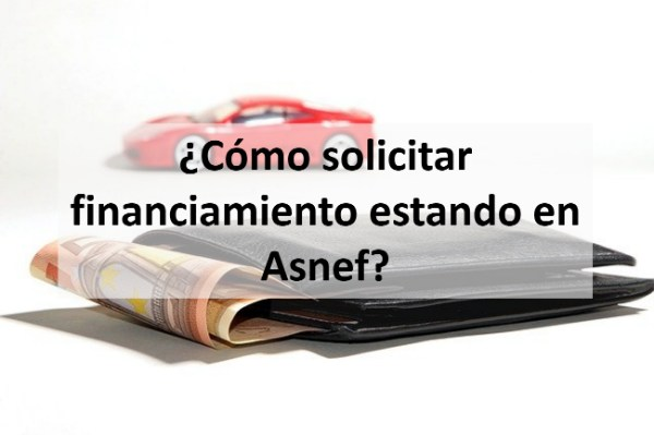 ¿Cómo solicitar financiamiento estando en Asnef?