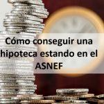 Cómo conseguir una hipoteca estando en el ASNEF