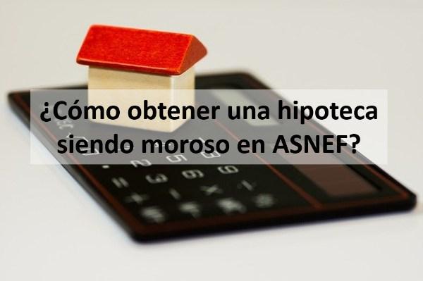 ¿Cómo obtener una hipoteca siendo moroso en ASNEF?