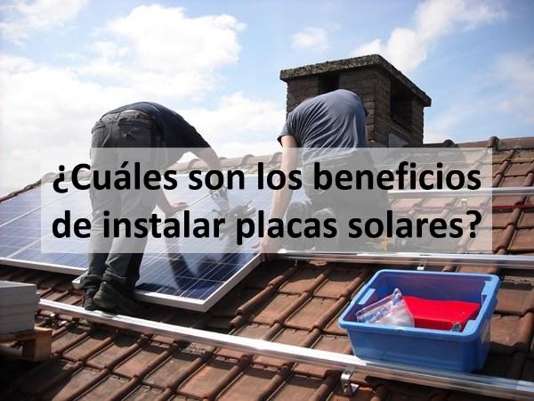 Cuáles son los beneficios de instalar placas solares
