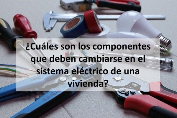 ¿Cuáles son los componentes que deben cambiarse en el sistema eléctrico de una vivienda?